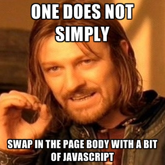 One does not simply swap in the page body with a bit of JavaScript