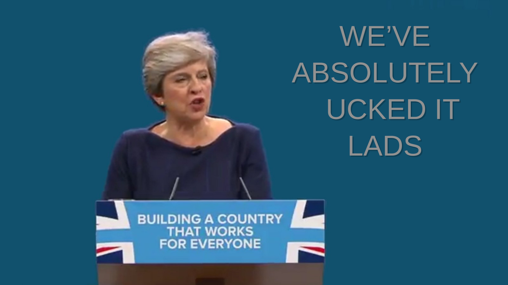 Theresa May in front of spoof conference backdrop saying 'We've absolutely ucked it lads'